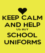 KEEP CALM AND HELP US BUY SCHOOL UNIFORMS - Personalised Poster A4 size