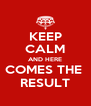 KEEP CALM AND HERE COMES THE  RESULT - Personalised Poster A4 size