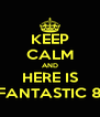 KEEP CALM AND HERE IS FANTASTIC 8 - Personalised Poster A4 size