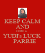 KEEP CALM AND HERE is  YUDI's LUCK     PARRIE - Personalised Poster A4 size