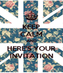 KEEP CALM AND HERE'S YOUR INVITATION - Personalised Poster A4 size
