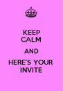 KEEP CALM AND HERE'S YOUR  INVITE - Personalised Poster A4 size