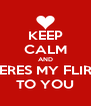 KEEP CALM AND HERES MY FLIRT TO YOU - Personalised Poster A4 size