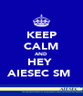 KEEP CALM AND HEY  AIESEC SM  - Personalised Poster A4 size