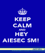 KEEP CALM AND HEY  AIESEC SM!  - Personalised Poster A4 size