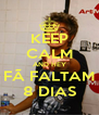 KEEP CALM AND HEY FÃ FALTAM 8 DIAS - Personalised Poster A4 size