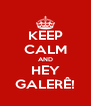 KEEP CALM AND HEY GALERÊ! - Personalised Poster A4 size