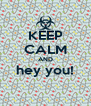 KEEP CALM AND hey you!  - Personalised Poster A4 size