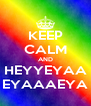 KEEP CALM AND HEYYEYAA EYAAAEYA - Personalised Poster A4 size