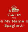 KEEP CALM AND Hi My Name Is Spaghetti - Personalised Poster A4 size