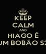 KEEP CALM AND HIAGO É UM BOBÃO S2 - Personalised Poster A4 size
