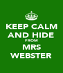 KEEP CALM AND HIDE FROM MRS WEBSTER - Personalised Poster A4 size
