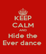 KEEP CALM AND Hide the Ever dance  - Personalised Poster A4 size