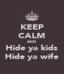 KEEP CALM AND Hide ya kids Hide ya wife - Personalised Poster A4 size