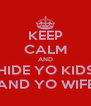 KEEP CALM AND HIDE YO KIDS AND YO WIFE - Personalised Poster A4 size