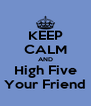 KEEP CALM AND High Five Your Friend - Personalised Poster A4 size
