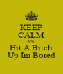 KEEP CALM AND Hit A Bitch Up Im Bored - Personalised Poster A4 size