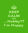 KEEP CALM AND ...Hobby?? I'm Happy - Personalised Poster A4 size