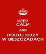 KEEP CALM AND HODUJ KOZY W BIESZCZADACH - Personalised Poster A4 size