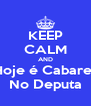 KEEP CALM AND Hoje é Cabaret No Deputa - Personalised Poster A4 size