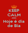 KEEP CALM AND Hoje é dia de Bia - Personalised Poster A4 size