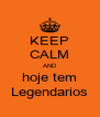 KEEP CALM AND hoje tem Legendarios - Personalised Poster A4 size