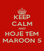 KEEP CALM AND HOJE TEM MAROON 5 - Personalised Poster A4 size