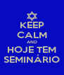 KEEP CALM AND HOJE TEM SEMINÁRIO - Personalised Poster A4 size