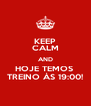 KEEP CALM AND HOJE TEMOS  TREINO ÀS 19:00! - Personalised Poster A4 size