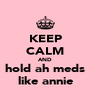 KEEP CALM AND hold ah meds like annie - Personalised Poster A4 size