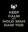 KEEP CALM AND HOLD MAH DAM TOD - Personalised Poster A4 size