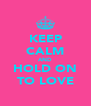 KEEP CALM AND HOLD ON TO LOVE - Personalised Poster A4 size