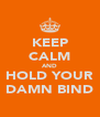 KEEP CALM AND HOLD YOUR DAMN BIND - Personalised Poster A4 size