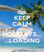 KEEP CALM AND HOLIDAYS... ...LOADING - Personalised Poster A4 size