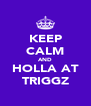 KEEP CALM AND HOLLA AT TRIGGZ - Personalised Poster A4 size