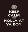 KEEP CALM AND HOLLA AT YA BOY - Personalised Poster A4 size