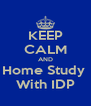 KEEP CALM AND Home Study  With IDP - Personalised Poster A4 size