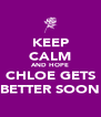 KEEP CALM AND HOPE CHLOE GETS BETTER SOON - Personalised Poster A4 size