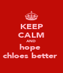 KEEP CALM AND hope  chloes better  - Personalised Poster A4 size