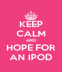 KEEP CALM AND HOPE FOR AN IPOD - Personalised Poster A4 size
