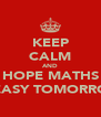 KEEP CALM AND HOPE MATHS IS EASY TOMORROW - Personalised Poster A4 size