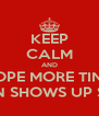 KEEP CALM AND HOPE MORE TINA ANON SHOWS UP SOON - Personalised Poster A4 size