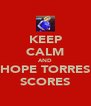 KEEP CALM AND HOPE TORRES SCORES - Personalised Poster A4 size