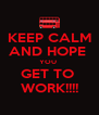 KEEP CALM AND HOPE  YOU  GET TO  WORK!!!! - Personalised Poster A4 size