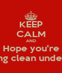 KEEP CALM AND Hope you're wearing clean underwear - Personalised Poster A4 size
