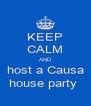 KEEP CALM AND host a Causa house party  - Personalised Poster A4 size