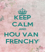 KEEP CALM AND HOU VAN  FRENCHY - Personalised Poster A4 size