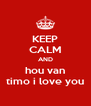 KEEP CALM AND hou van timo i love you - Personalised Poster A4 size
