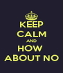 KEEP CALM AND HOW  ABOUT NO - Personalised Poster A4 size