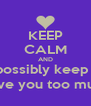 KEEP CALM AND How can I possibly keep calm!? 0_0 I love you too much! - Personalised Poster A4 size